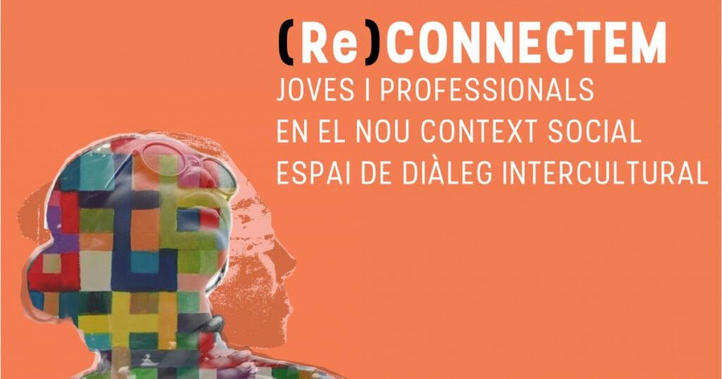 (RE) Connectem-nos. Jóvenes y profesionales en el nuevo contexto social. Espacio de diálogo intercultural